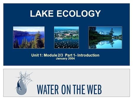 LAKE ECOLOGY Unit 1: Module 2/3 Part 1- Introduction January 2004.