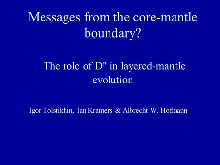 Messages from the core-mantle boundary? The role of D'' in layered-mantle evolution Igor Tolstikhin, Ian Kramers & Albrecht W. Hofmann.