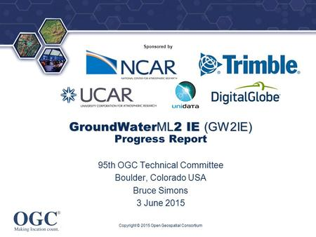 ® Sponsored by GroundWater ML 2 IE (GW2IE) GroundWater ML 2 IE (GW2IE) Progress Report 95th OGC Technical Committee Boulder, Colorado USA Bruce Simons.