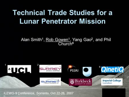 ILEWG-9 Conference, Sorrento, Oct 22-26, 2007 Technical Trade Studies for a Lunar Penetrator Mission Alan Smith 1, Rob Gowen 1, Yang Gao 2, and Phil Church.