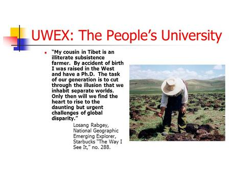 "UWEX: The People's University ""My cousin in Tibet is an illiterate subsistence farmer. By accident of birth I was raised in the West and have a Ph.D. The."