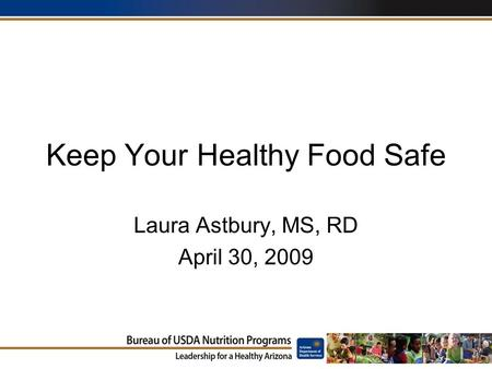 Keep Your Healthy Food Safe Laura Astbury, MS, RD April 30, 2009.