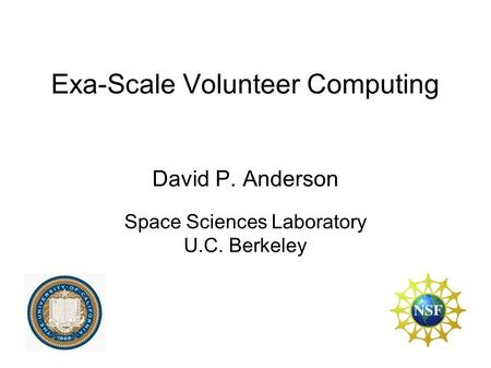 Exa-Scale Volunteer Computing David P. Anderson Space Sciences Laboratory U.C. Berkeley.