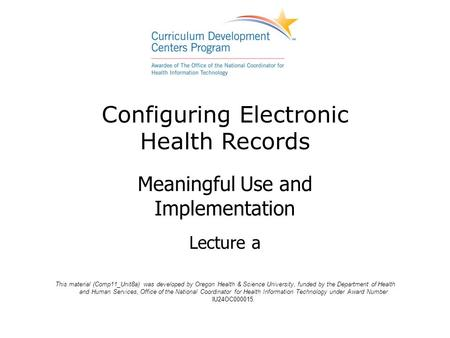 Configuring Electronic Health Records Meaningful Use and Implementation Lecture a This material (Comp11_Unit8a) was developed by Oregon Health & Science.
