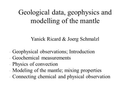 Geological data, geophysics and modelling of the mantle Yanick Ricard & Joerg Schmalzl  Geophysical observations; Introduction  Geochemical measurements.