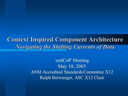 Context Inspired Component Architecture Navigating the Shifting Currents of Data xmlCoP Meeting May 18, 2005 ANSI Accredited Standards Committee X12 Ralph.