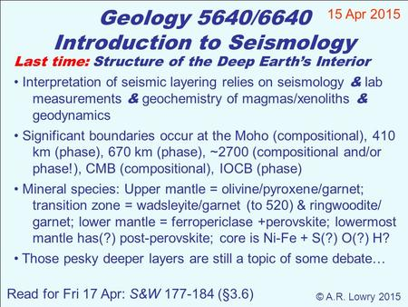 Geology 5640/6640 Introduction to Seismology 15 Apr 2015 © A.R. Lowry 2015 Read for Fri 17 Apr: S&W 177-184 (§3.6) Last time: Structure of the Deep Earth's.