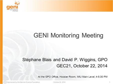 Sponsored by the National Science Foundation1October 22, 2014 GENI Monitoring Meeting Stéphane Blais and David P. Wiggins, GPO GEC21, October 22, 2014.
