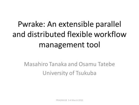 Pwrake: An extensible parallel and distributed flexible workflow management tool Masahiro Tanaka and Osamu Tatebe University of Tsukuba PRAGMA18 3-4 March.
