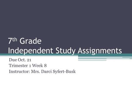 7 th Grade Independent Study Assignments Due Oct. 21 Trimester 1 Week 8 Instructor: Mrs. Darci Syfert-Busk.