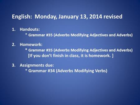 English: Monday, January 13, 2014 revised 1.Handouts: * Grammar #35 (Adverbs Modifying Adjectives and Adverbs) 2.Homework: * Grammar #35 (Adverbs Modifying.