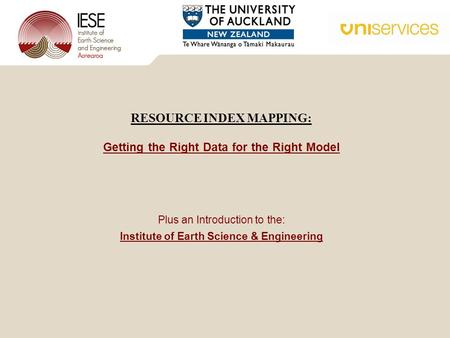 Plus an Introduction to the: Institute of Earth Science & Engineering RESOURCE INDEX MAPPING: Getting the Right Data for the Right Model.