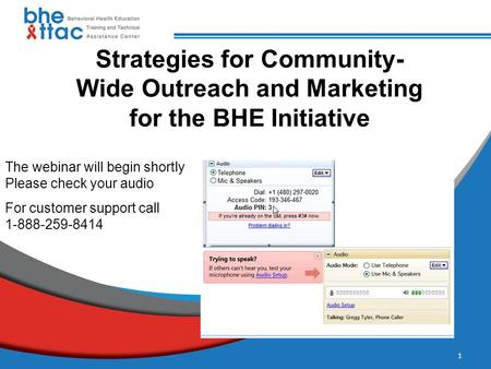 Strategies for Community- Wide Outreach and Marketing for the BHE Initiative For customer support call 1-888-259-8414 The webinar will begin shortly Please.