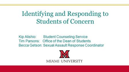 Kip Alishio: Student Counseling Service Tim Parsons: Office of the Dean of Students Becca Getson: Sexual Assault Response Coordinator Identifying and Responding.