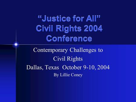 """Justice for All"" Civil Rights 2004 Conference Contemporary Challenges to Civil Rights Dallas, Texas October 9-10, 2004 By Lillie Coney."