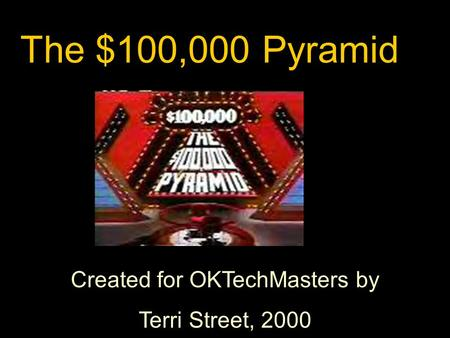 Created for OKTechMasters by Terri Street, 2000 The $100,000 Pyramid.