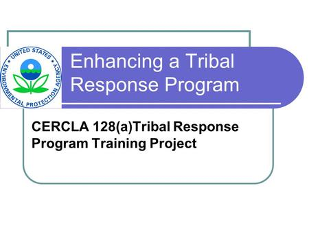 Enhancing a Tribal Response Program CERCLA 128(a)Tribal Response Program Training Project.