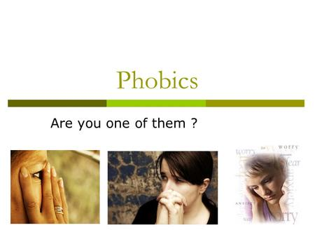 Phobics Are you one of them ?. What is a phobia? phobia (from Greek: φόβος, phobos, fear).Greek is an inappropriate sense of anxiety or fear triggered.
