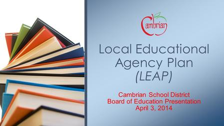 Cambrian School District Board of Education Presentation April 3, 2014 Local Educational Agency Plan (LEAP)