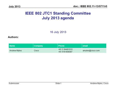 Doc.: IEEE 802.11-13/0711r0 Submission July 2013 Andrew Myles, CiscoSlide 1 IEEE 802 JTC1 Standing Committee July 2013 agenda 16 July 2013 Authors: NameCompanyPhoneemail.