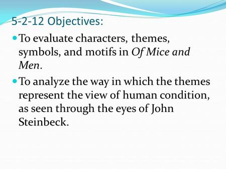 5-2-12 Objectives: To evaluate characters, themes, symbols, and motifs in Of Mice and Men. To analyze the way in which the themes represent the view of.