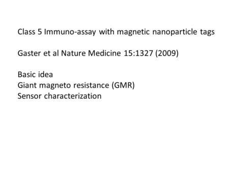 Class 5 Immuno-assay with magnetic nanoparticle tags Gaster et al Nature Medicine 15:1327 (2009) Basic idea Giant magneto resistance (GMR) Sensor characterization.