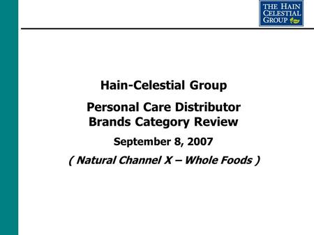 Hain-Celestial Group Personal Care Distributor Brands Category Review September 8, 2007 ( Natural Channel X – Whole Foods )