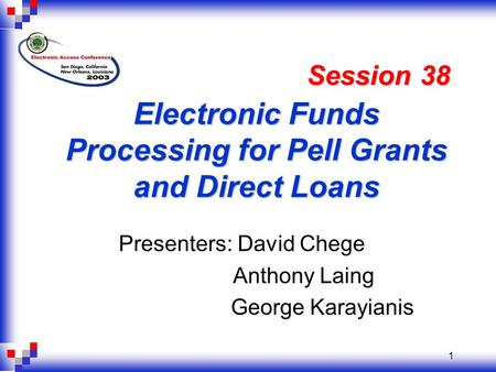 1 Electronic Funds Processing for Pell Grants and Direct Loans Presenters: David Chege Anthony Laing George Karayianis Session 38.