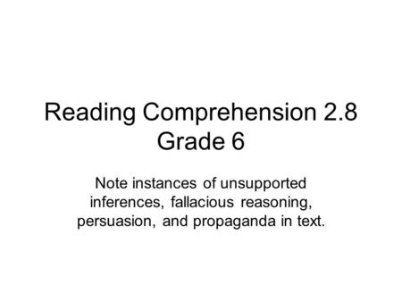 Reading Comprehension 2.8 Grade 6 Note instances of unsupported inferences, fallacious reasoning, persuasion, and propaganda in text.