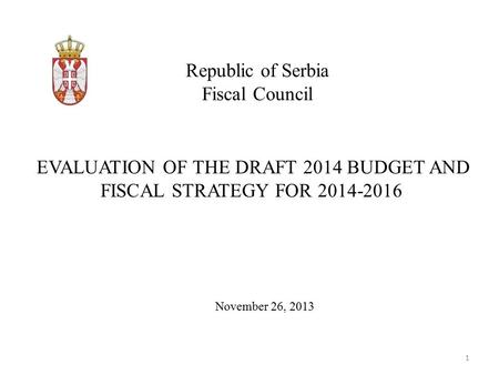 Republic of Serbia Fiscal Council November 26, 2013 EVALUATION OF THE DRAFT 2014 BUDGET AND FISCAL STRATEGY FOR 2014-2016 1.
