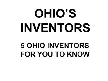 OHIO'S INVENTORS 5 OHIO INVENTORS FOR YOU TO KNOW.