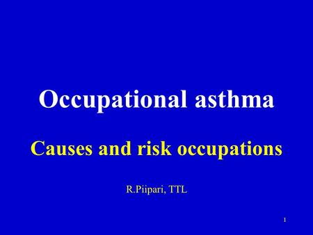 1 Occupational asthma Causes and risk occupations R.Piipari, TTL.