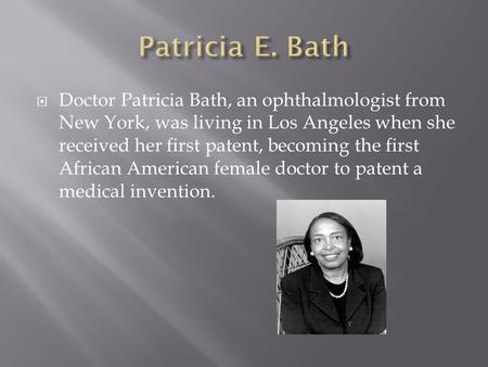  Doctor Patricia Bath, an ophthalmologist from New York, was living in Los Angeles when she received her first patent, becoming the first African American.