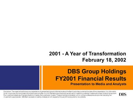 DBS Group Holdings FY2001 Financial Results Presentation to Media and Analysts 2001 - A Year of Transformation February 18, 2002 Disclaimer: The material.