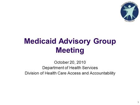 1 Medicaid Advisory Group Meeting October 20, 2010 Department of Health Services Division of Health Care Access and Accountability 1.