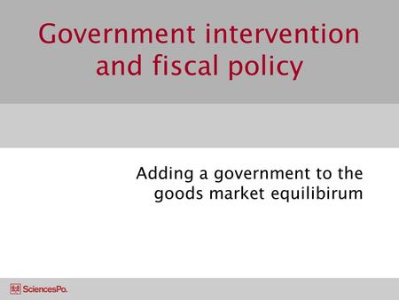 Government intervention and fiscal policy Adding a government to the goods market equilibirum.