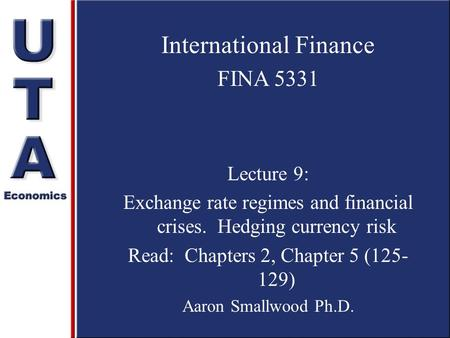 International Finance FINA 5331 Lecture 9: Exchange rate regimes and financial crises. Hedging currency risk Read: Chapters 2, Chapter 5 (125- 129) Aaron.