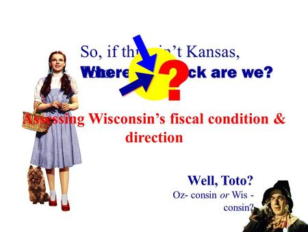Citizens for a Strong Oshkosh ▪ 04.29.2013 Well, Toto? Oz- consin or Wis - consin? Where the heck are we? So, if this ain't Kansas, Toto... Assessing Wisconsin's.