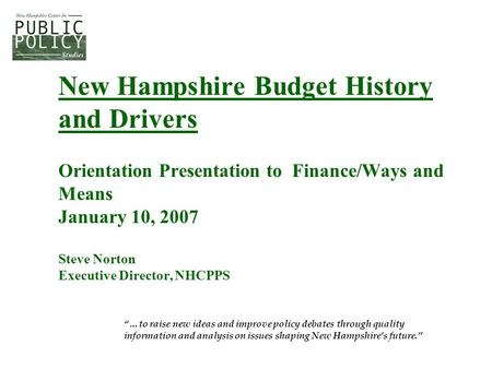 "New Hampshire Budget History and Drivers Orientation Presentation to Finance/Ways and Means January 10, 2007 Steve Norton Executive Director, NHCPPS ""…to."