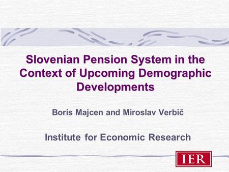 Slovenian Pension System in the Context of Upcoming Demographic Developments Boris Majcen and Miroslav Verbič Institute for Economic Research.