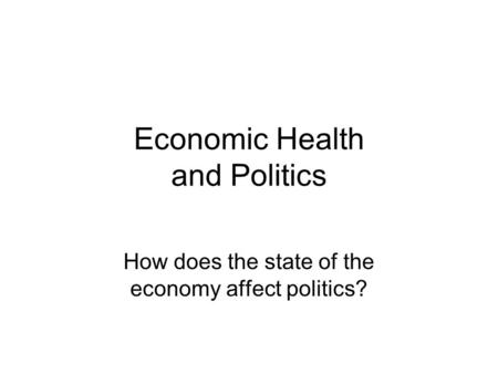 Economic Health and Politics How does the state of the economy affect politics?