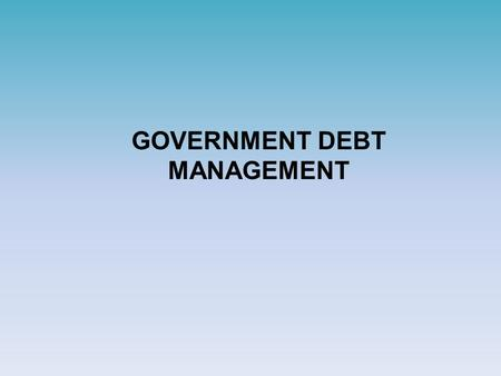 GOVERNMENT DEBT MANAGEMENT. Goal Government borrowing must be conducted:  in amounts required to smoothen economic cycles, implementation of structural.