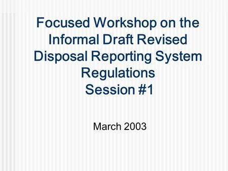 Focused Workshop on the Informal Draft Revised Disposal Reporting System Regulations Session #1 March 2003.