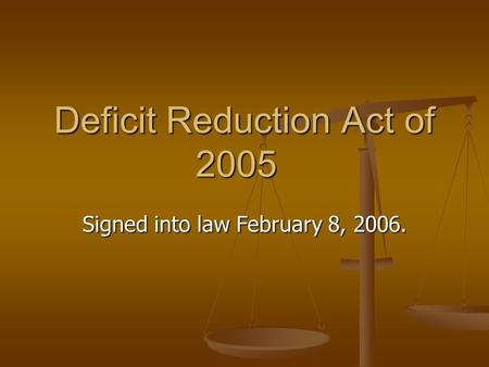 Deficit Reduction Act of 2005 Signed into law February 8, 2006.