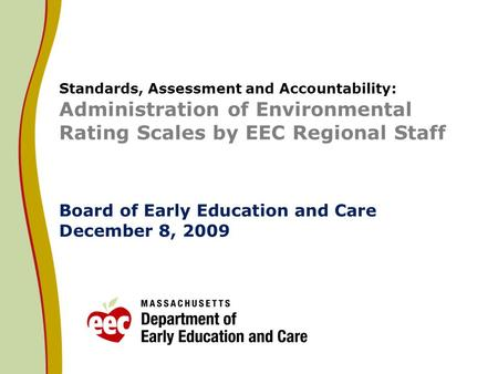Standards, Assessment and Accountability: Administration of Environmental Rating Scales by EEC Regional Staff Board of Early Education and Care December.
