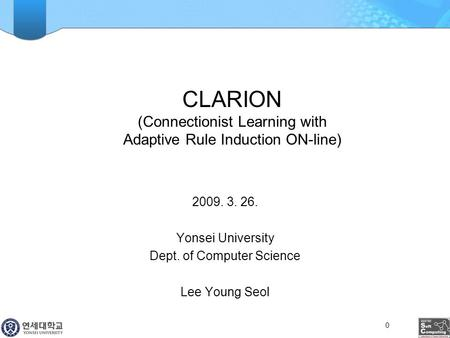 CLARION (Connectionist Learning with Adaptive Rule Induction ON-line) 2009. 3. 26. Yonsei University Dept. of Computer Science Lee Young Seol 0.