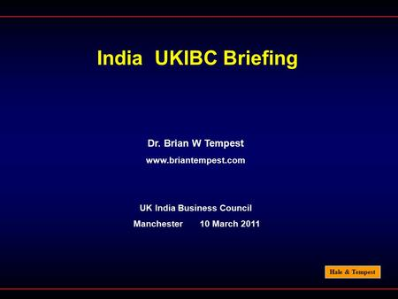 Hale & Tempest India UKIBC Briefing Dr. Brian W Tempest www.briantempest.com UK India Business Council Manchester 10 March 2011.