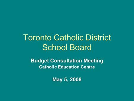 Toronto Catholic District School Board Budget Consultation Meeting Catholic Education Centre May 5, 2008.