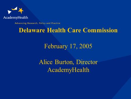 Delaware Health Care Commission February 17, 2005 Alice Burton, Director AcademyHealth.