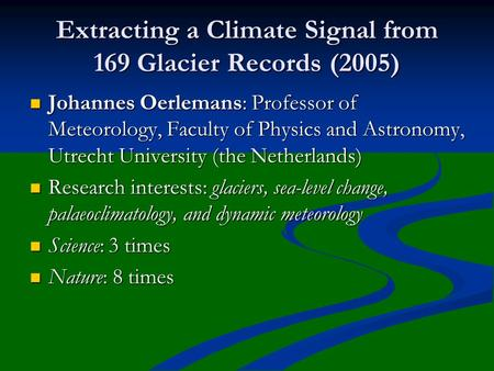 Extracting a Climate Signal from 169 Glacier Records (2005) Johannes Oerlemans: Professor of Meteorology, Faculty of Physics and Astronomy, Utrecht University.